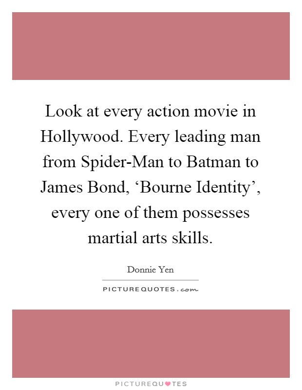Look at every action movie in Hollywood. Every leading man from Spider-Man to Batman to James Bond, 'Bourne Identity', every one of them possesses martial arts skills Picture Quote #1