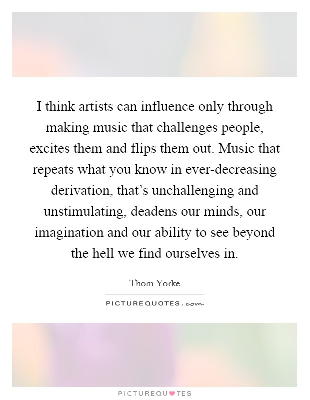I think artists can influence only through making music that challenges people, excites them and flips them out. Music that repeats what you know in ever-decreasing derivation, that's unchallenging and unstimulating, deadens our minds, our imagination and our ability to see beyond the hell we find ourselves in Picture Quote #1