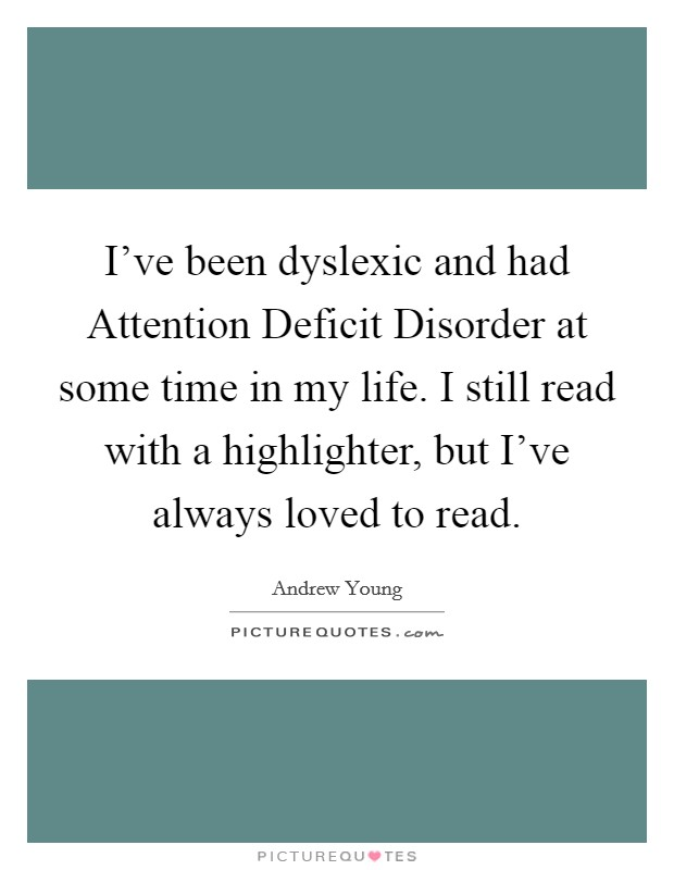 I've been dyslexic and had Attention Deficit Disorder at some time in my life. I still read with a highlighter, but I've always loved to read Picture Quote #1