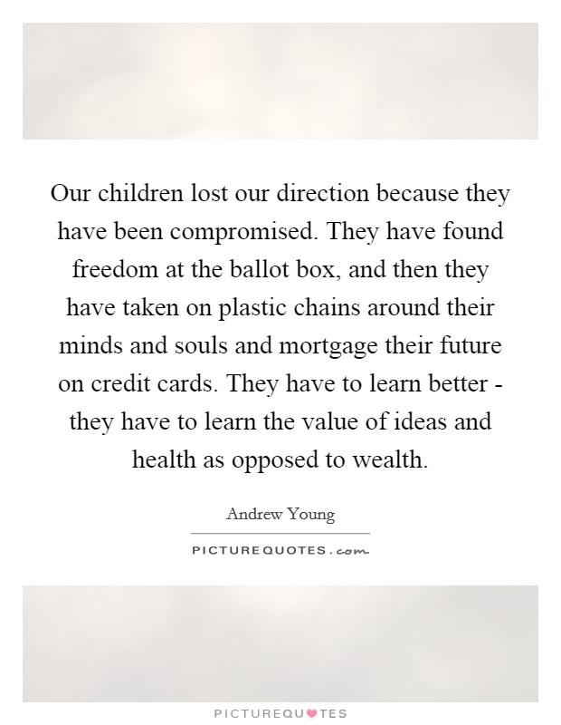 Our children lost our direction because they have been compromised. They have found freedom at the ballot box, and then they have taken on plastic chains around their minds and souls and mortgage their future on credit cards. They have to learn better - they have to learn the value of ideas and health as opposed to wealth Picture Quote #1