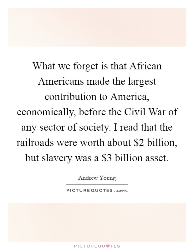 What we forget is that African Americans made the largest contribution to America, economically, before the Civil War of any sector of society. I read that the railroads were worth about $2 billion, but slavery was a $3 billion asset Picture Quote #1