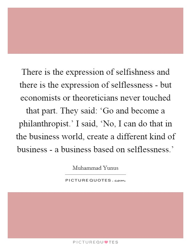 There is the expression of selfishness and there is the expression of selflessness - but economists or theoreticians never touched that part. They said: 'Go and become a philanthropist.' I said, 'No, I can do that in the business world, create a different kind of business - a business based on selflessness.' Picture Quote #1