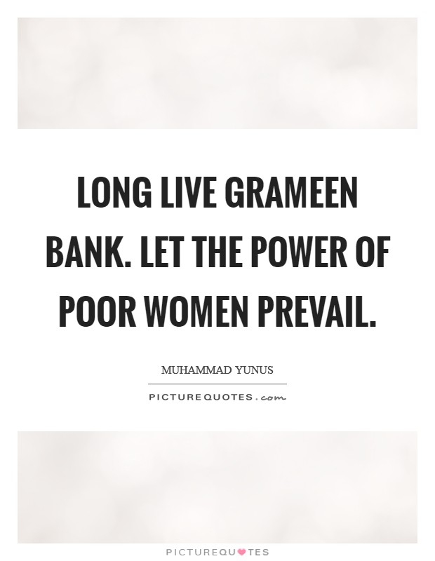 Long live Grameen Bank. Let the power of poor women prevail Picture Quote #1