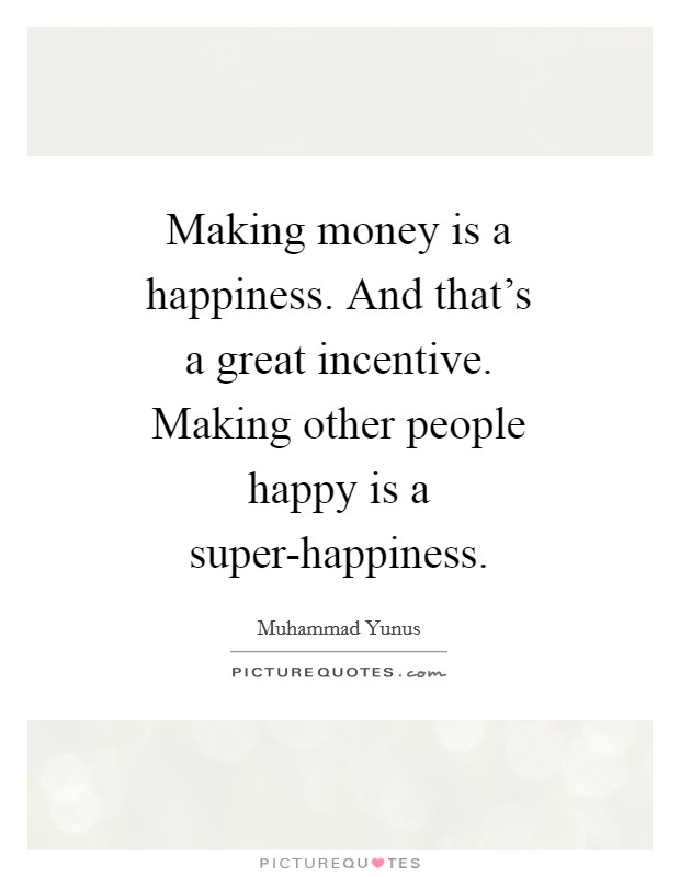 Making money is a happiness. And that's a great incentive. Making other people happy is a super-happiness Picture Quote #1