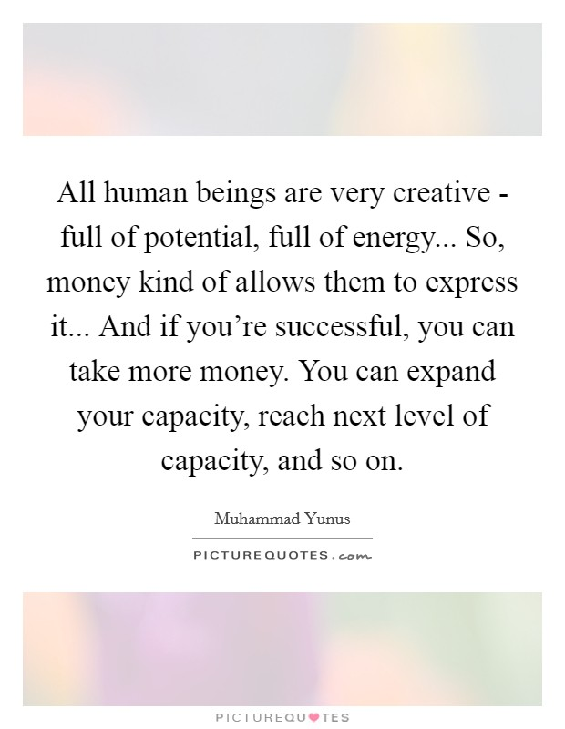 All human beings are very creative - full of potential, full of energy... So, money kind of allows them to express it... And if you're successful, you can take more money. You can expand your capacity, reach next level of capacity, and so on Picture Quote #1