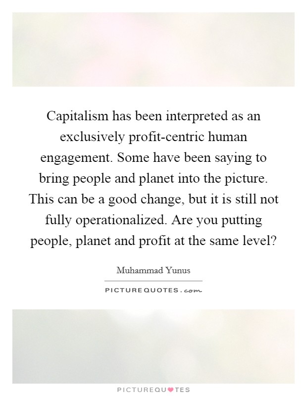 Capitalism has been interpreted as an exclusively profit-centric human engagement. Some have been saying to bring people and planet into the picture. This can be a good change, but it is still not fully operationalized. Are you putting people, planet and profit at the same level? Picture Quote #1