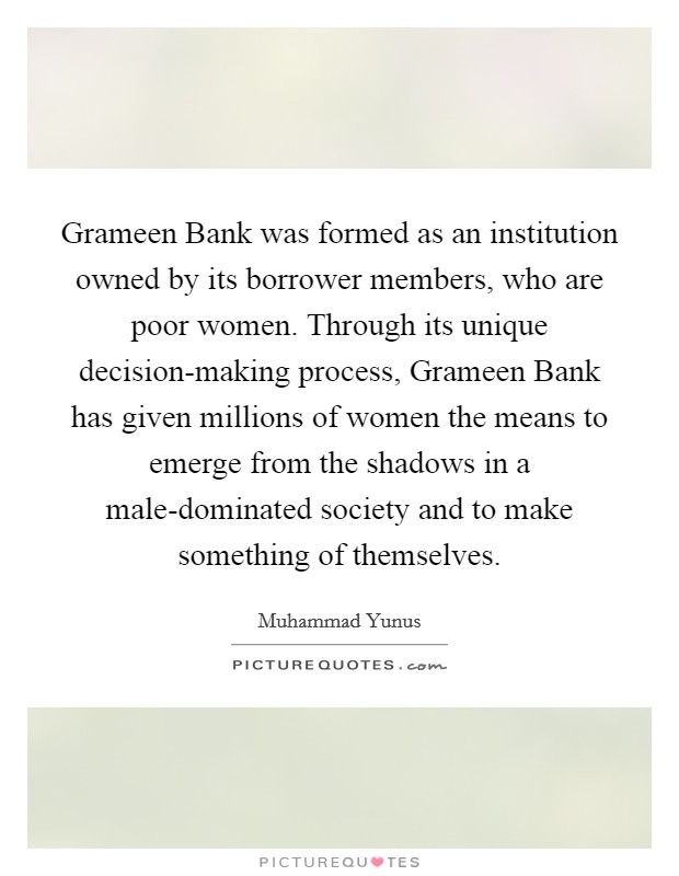 Grameen Bank was formed as an institution owned by its borrower members, who are poor women. Through its unique decision-making process, Grameen Bank has given millions of women the means to emerge from the shadows in a male-dominated society and to make something of themselves Picture Quote #1