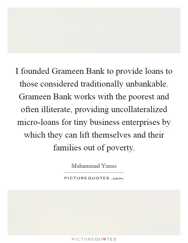 I founded Grameen Bank to provide loans to those considered traditionally unbankable. Grameen Bank works with the poorest and often illiterate, providing uncollateralized micro-loans for tiny business enterprises by which they can lift themselves and their families out of poverty Picture Quote #1