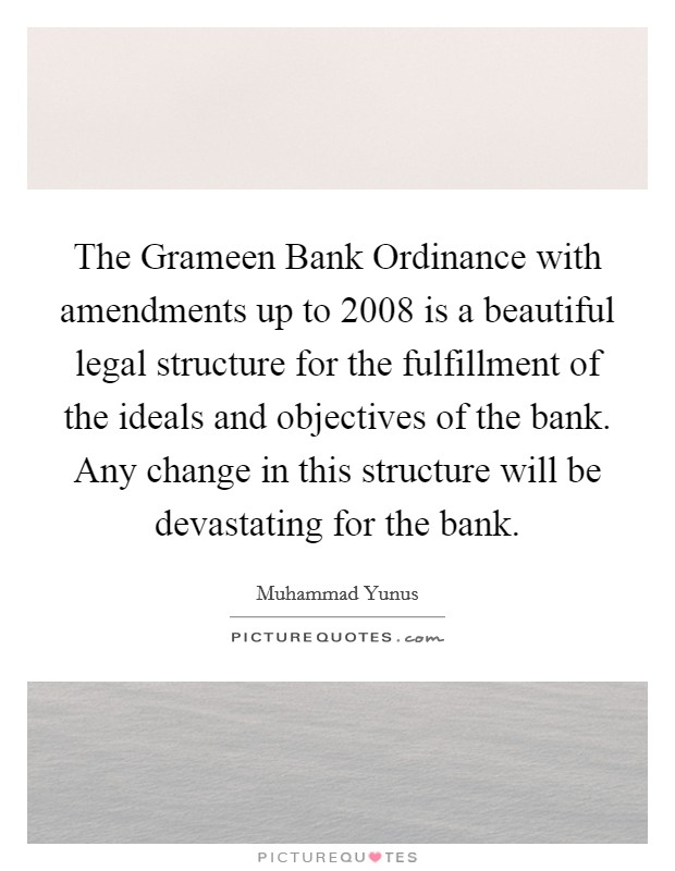 The Grameen Bank Ordinance with amendments up to 2008 is a beautiful legal structure for the fulfillment of the ideals and objectives of the bank. Any change in this structure will be devastating for the bank Picture Quote #1