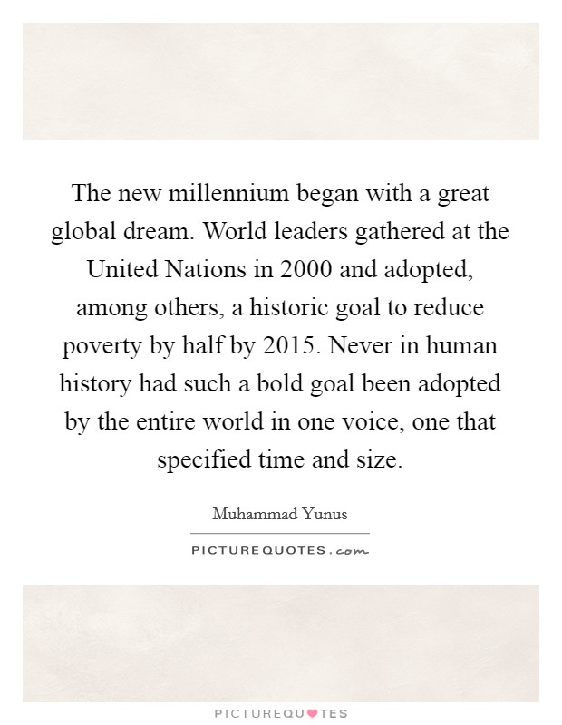The new millennium began with a great global dream. World leaders gathered at the United Nations in 2000 and adopted, among others, a historic goal to reduce poverty by half by 2015. Never in human history had such a bold goal been adopted by the entire world in one voice, one that specified time and size Picture Quote #1