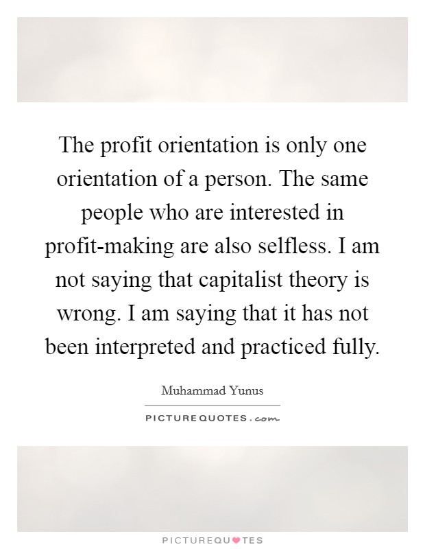 The profit orientation is only one orientation of a person. The same people who are interested in profit-making are also selfless. I am not saying that capitalist theory is wrong. I am saying that it has not been interpreted and practiced fully Picture Quote #1