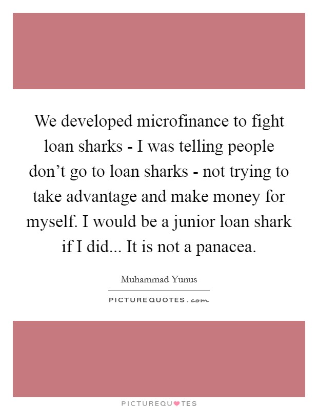 We developed microfinance to fight loan sharks - I was telling people don't go to loan sharks - not trying to take advantage and make money for myself. I would be a junior loan shark if I did... It is not a panacea Picture Quote #1