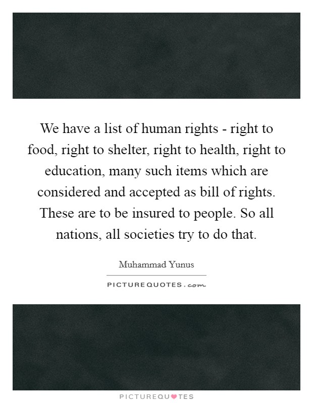 We have a list of human rights - right to food, right to shelter, right to health, right to education, many such items which are considered and accepted as bill of rights. These are to be insured to people. So all nations, all societies try to do that Picture Quote #1