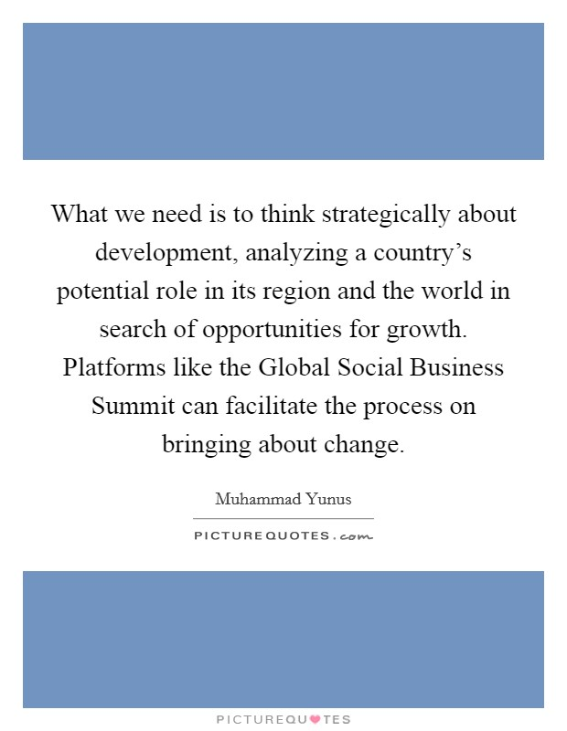 What we need is to think strategically about development, analyzing a country's potential role in its region and the world in search of opportunities for growth. Platforms like the Global Social Business Summit can facilitate the process on bringing about change Picture Quote #1