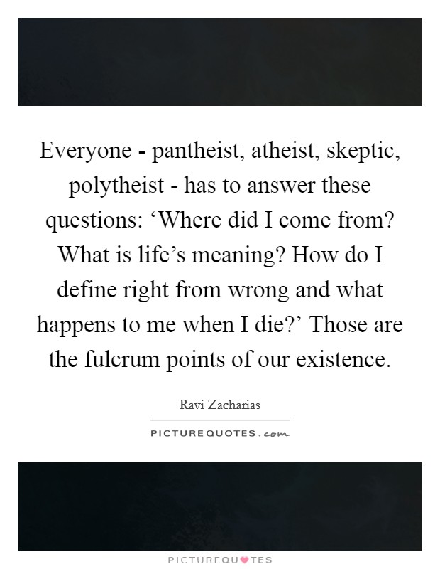 Everyone - pantheist, atheist, skeptic, polytheist - has to answer these questions: 'Where did I come from? What is life's meaning? How do I define right from wrong and what happens to me when I die?' Those are the fulcrum points of our existence Picture Quote #1
