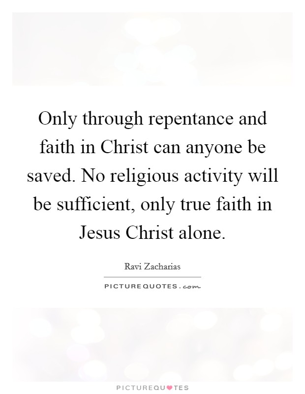 Only through repentance and faith in Christ can anyone be saved. No religious activity will be sufficient, only true faith in Jesus Christ alone Picture Quote #1