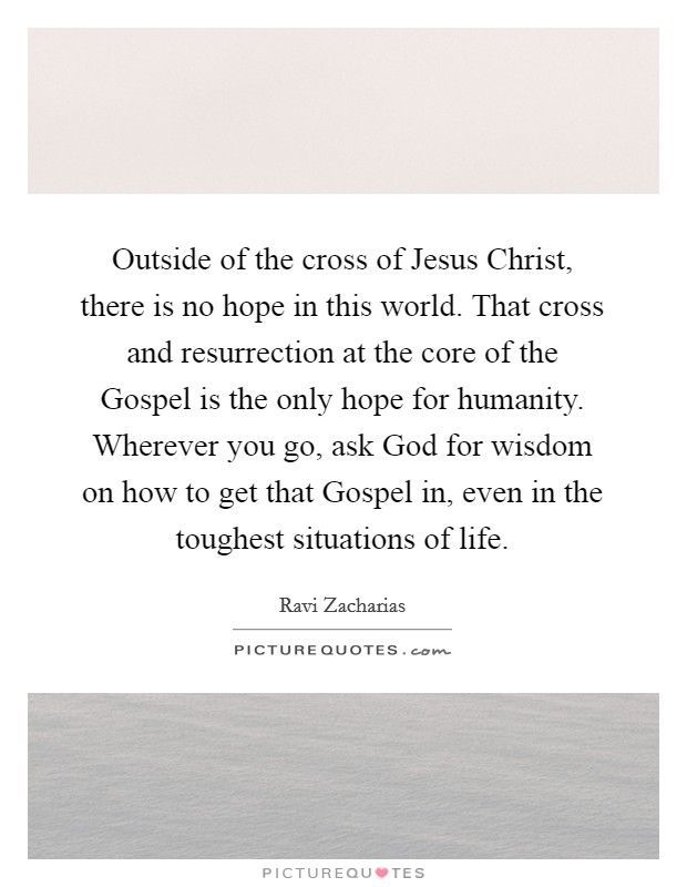 Outside of the cross of Jesus Christ, there is no hope in this world. That cross and resurrection at the core of the Gospel is the only hope for humanity. Wherever you go, ask God for wisdom on how to get that Gospel in, even in the toughest situations of life Picture Quote #1