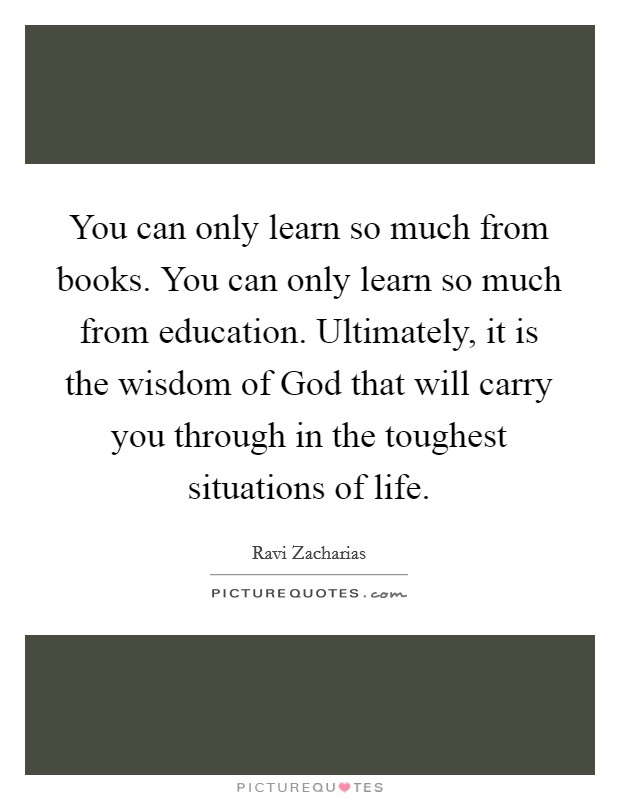 You can only learn so much from books. You can only learn so much from education. Ultimately, it is the wisdom of God that will carry you through in the toughest situations of life Picture Quote #1