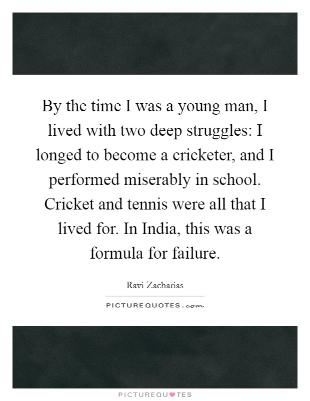 By the time I was a young man, I lived with two deep struggles: I longed to become a cricketer, and I performed miserably in school. Cricket and tennis were all that I lived for. In India, this was a formula for failure Picture Quote #1