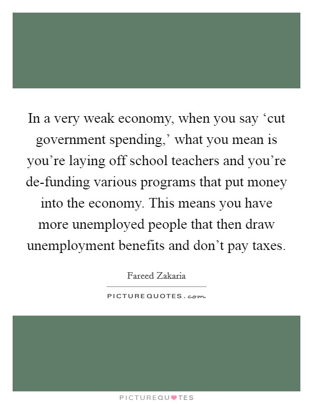 In a very weak economy, when you say 'cut government spending,' what you mean is you're laying off school teachers and you're de-funding various programs that put money into the economy. This means you have more unemployed people that then draw unemployment benefits and don't pay taxes Picture Quote #1