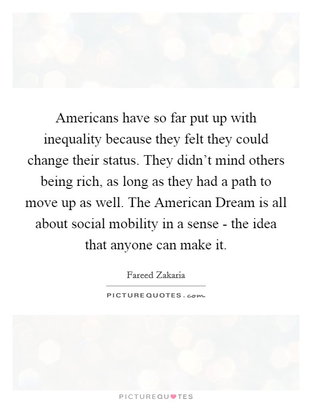 Americans have so far put up with inequality because they felt they could change their status. They didn't mind others being rich, as long as they had a path to move up as well. The American Dream is all about social mobility in a sense - the idea that anyone can make it Picture Quote #1