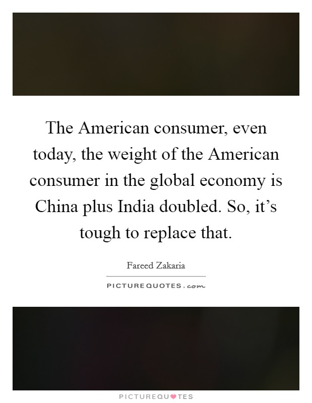 The American consumer, even today, the weight of the American consumer in the global economy is China plus India doubled. So, it's tough to replace that Picture Quote #1