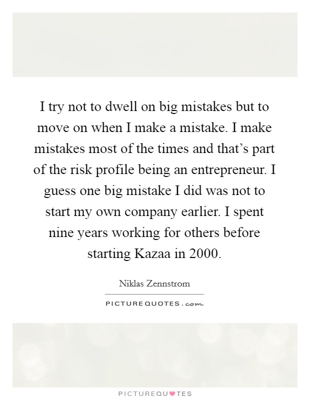 I try not to dwell on big mistakes but to move on when I make a mistake. I make mistakes most of the times and that's part of the risk profile being an entrepreneur. I guess one big mistake I did was not to start my own company earlier. I spent nine years working for others before starting Kazaa in 2000 Picture Quote #1
