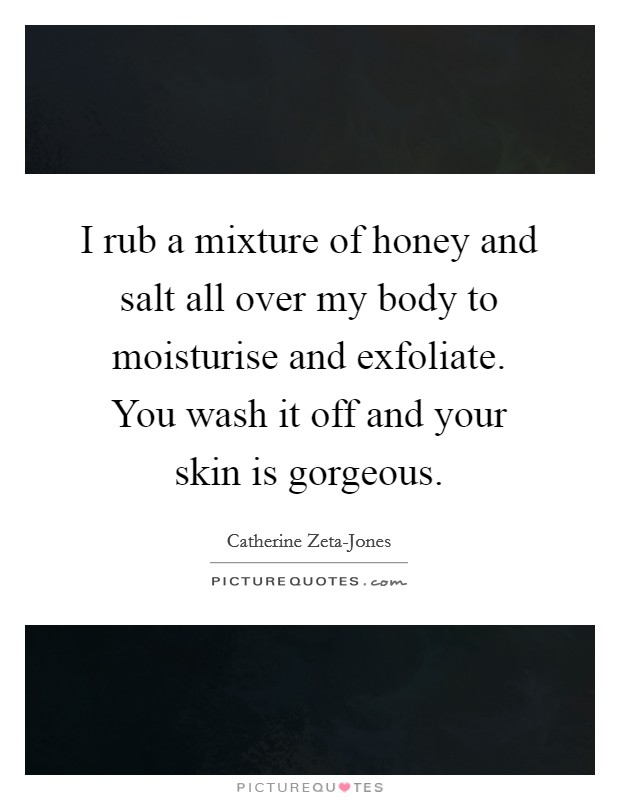 I rub a mixture of honey and salt all over my body to moisturise and exfoliate. You wash it off and your skin is gorgeous Picture Quote #1