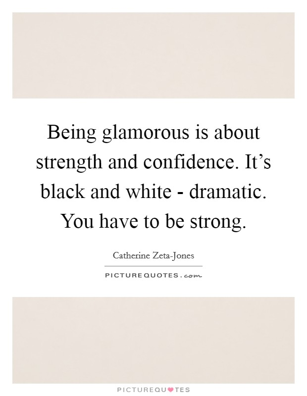 Being glamorous is about strength and confidence. It's black and white - dramatic. You have to be strong Picture Quote #1