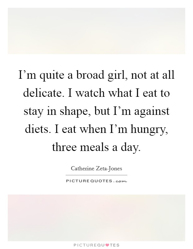 I'm quite a broad girl, not at all delicate. I watch what I eat to stay in shape, but I'm against diets. I eat when I'm hungry, three meals a day Picture Quote #1