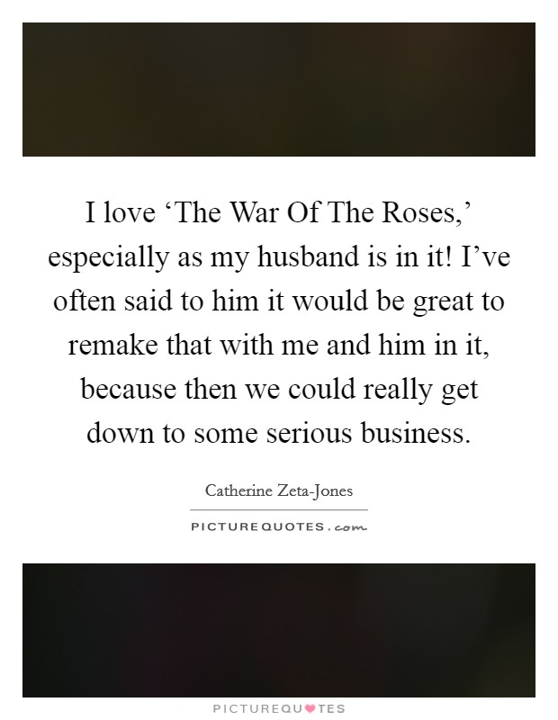 I love 'The War Of The Roses,' especially as my husband is in it! I've often said to him it would be great to remake that with me and him in it, because then we could really get down to some serious business Picture Quote #1