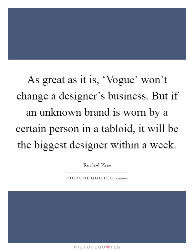 As great as it is, 'Vogue' won't change a designer's business. But if an unknown brand is worn by a certain person in a tabloid, it will be the biggest designer within a week Picture Quote #1