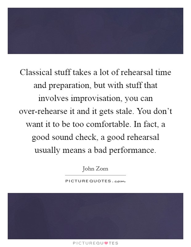 Classical stuff takes a lot of rehearsal time and preparation, but with stuff that involves improvisation, you can over-rehearse it and it gets stale. You don't want it to be too comfortable. In fact, a good sound check, a good rehearsal usually means a bad performance Picture Quote #1