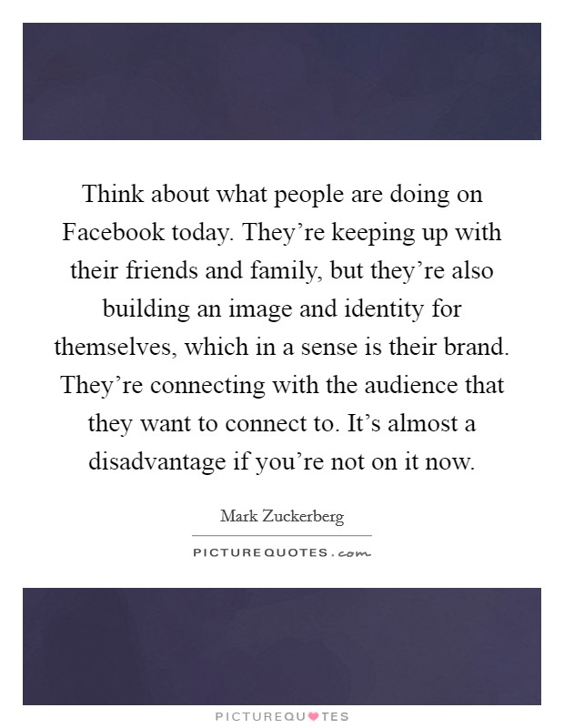 Think about what people are doing on Facebook today. They're keeping up with their friends and family, but they're also building an image and identity for themselves, which in a sense is their brand. They're connecting with the audience that they want to connect to. It's almost a disadvantage if you're not on it now Picture Quote #1
