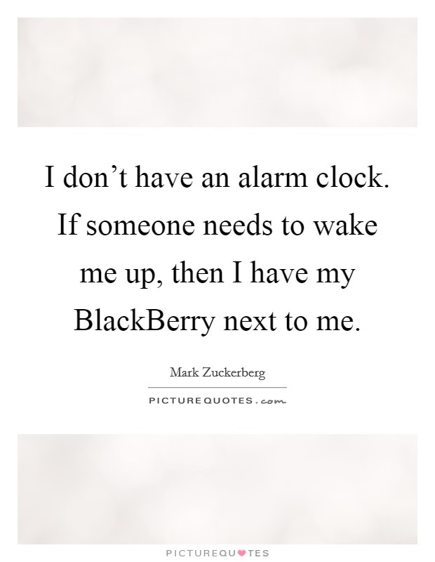 I don't have an alarm clock. If someone needs to wake me up, then I have my BlackBerry next to me Picture Quote #1