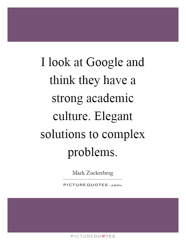 I look at Google and think they have a strong academic culture. Elegant solutions to complex problems Picture Quote #1