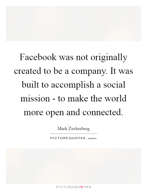 Facebook was not originally created to be a company. It was built to accomplish a social mission - to make the world more open and connected Picture Quote #1