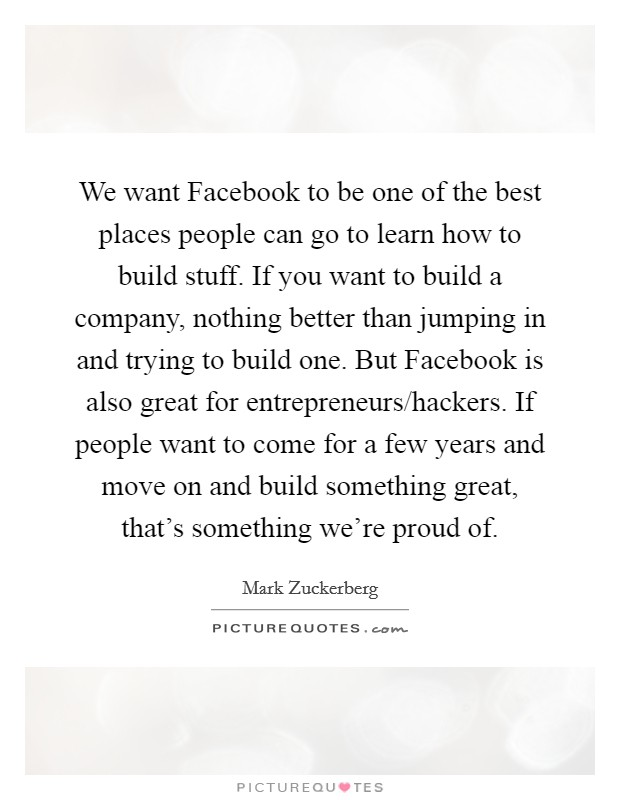 We want Facebook to be one of the best places people can go to learn how to build stuff. If you want to build a company, nothing better than jumping in and trying to build one. But Facebook is also great for entrepreneurs/hackers. If people want to come for a few years and move on and build something great, that's something we're proud of Picture Quote #1