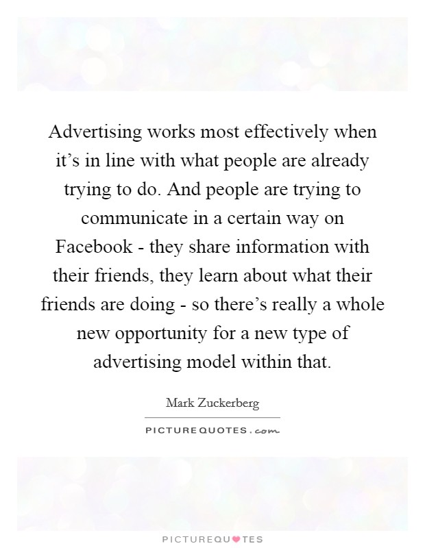 Advertising works most effectively when it's in line with what people are already trying to do. And people are trying to communicate in a certain way on Facebook - they share information with their friends, they learn about what their friends are doing - so there's really a whole new opportunity for a new type of advertising model within that Picture Quote #1
