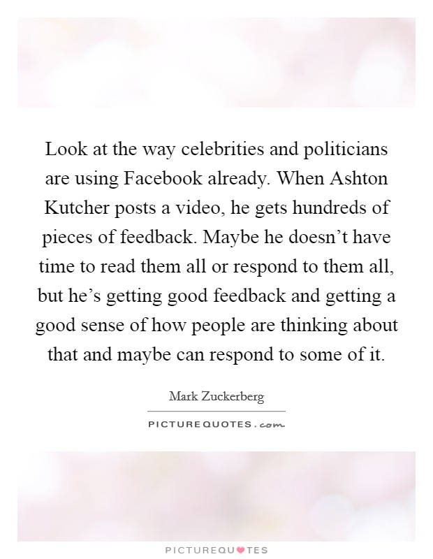 Look at the way celebrities and politicians are using Facebook already. When Ashton Kutcher posts a video, he gets hundreds of pieces of feedback. Maybe he doesn't have time to read them all or respond to them all, but he's getting good feedback and getting a good sense of how people are thinking about that and maybe can respond to some of it Picture Quote #1