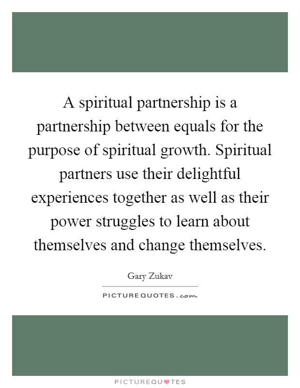 A spiritual partnership is a partnership between equals for the purpose of spiritual growth. Spiritual partners use their delightful experiences together as well as their power struggles to learn about themselves and change themselves Picture Quote #1