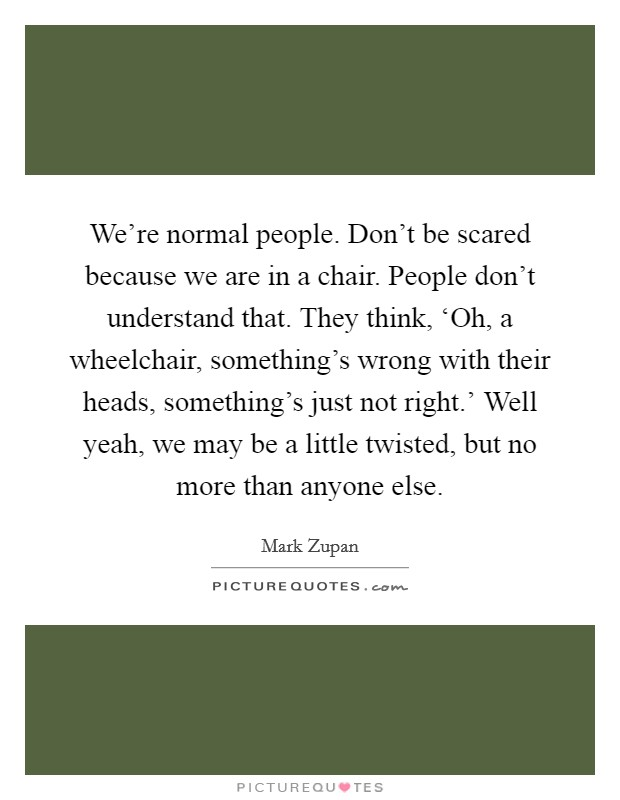 We're normal people. Don't be scared because we are in a chair. People don't understand that. They think, 'Oh, a wheelchair, something's wrong with their heads, something's just not right.' Well yeah, we may be a little twisted, but no more than anyone else Picture Quote #1