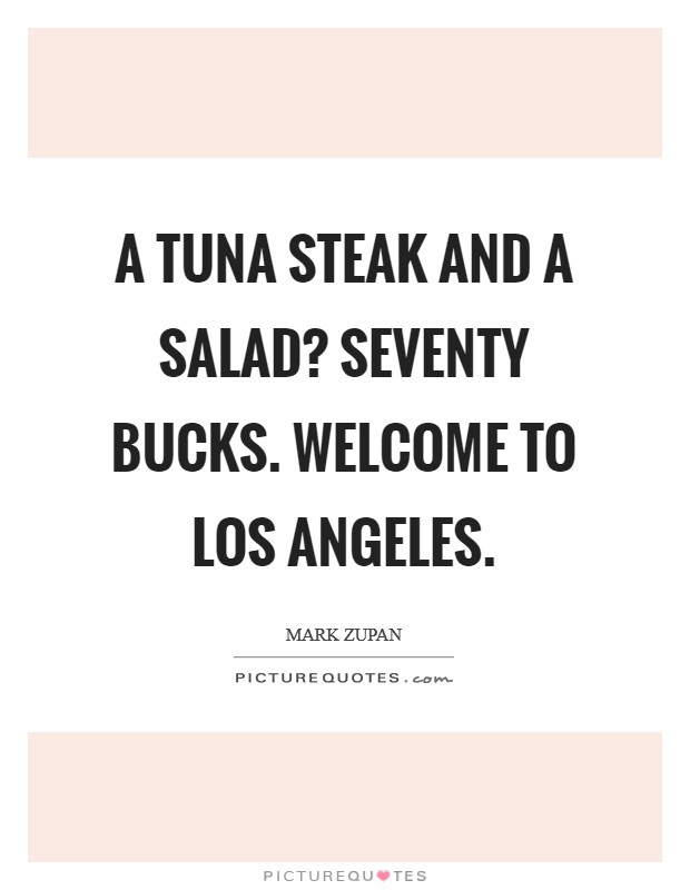 A tuna steak and a salad? Seventy bucks. Welcome to Los Angeles Picture Quote #1