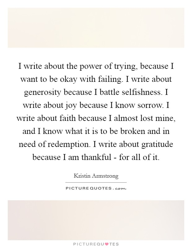 I write about the power of trying, because I want to be okay with failing. I write about generosity because I battle selfishness. I write about joy because I know sorrow. I write about faith because I almost lost mine, and I know what it is to be broken and in need of redemption. I write about gratitude because I am thankful - for all of it Picture Quote #1