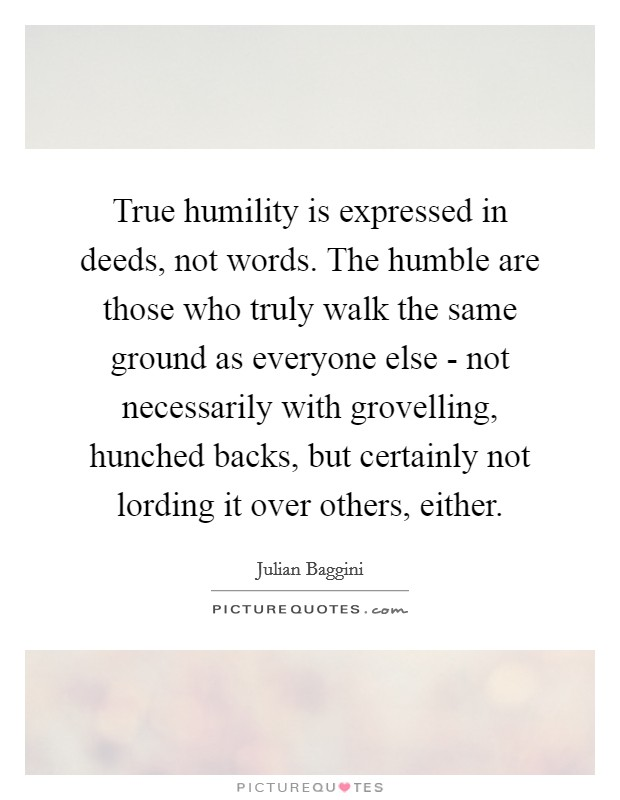 True humility is expressed in deeds, not words. The humble are those who truly walk the same ground as everyone else - not necessarily with grovelling, hunched backs, but certainly not lording it over others, either Picture Quote #1