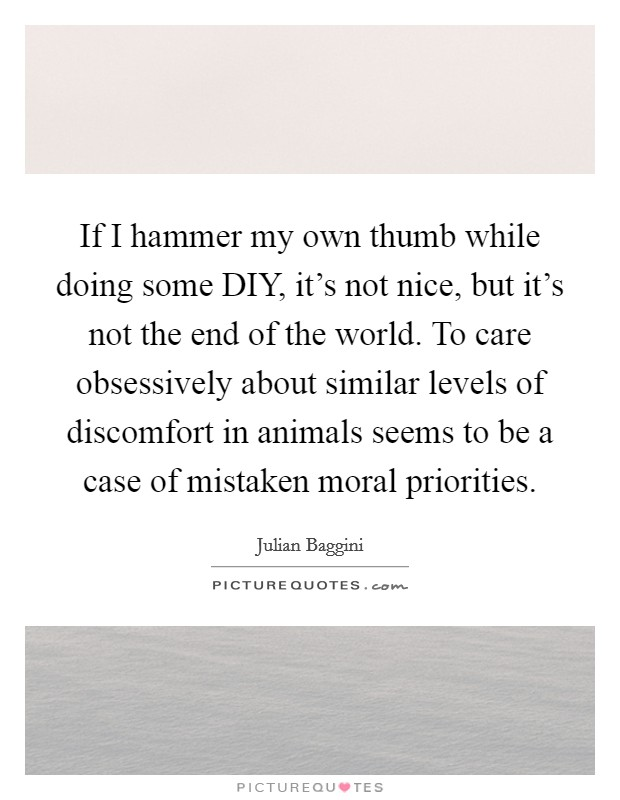 If I hammer my own thumb while doing some DIY, it's not nice, but it's not the end of the world. To care obsessively about similar levels of discomfort in animals seems to be a case of mistaken moral priorities Picture Quote #1