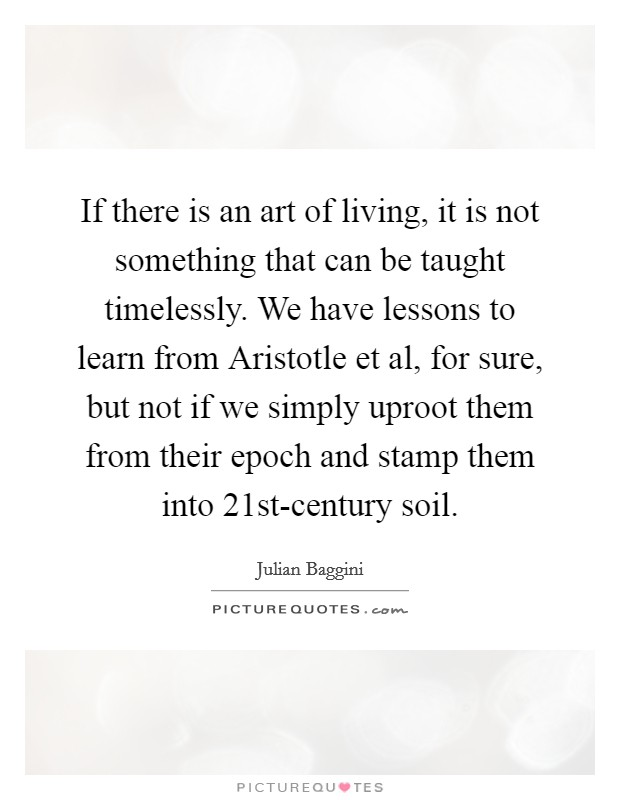 If there is an art of living, it is not something that can be taught timelessly. We have lessons to learn from Aristotle et al, for sure, but not if we simply uproot them from their epoch and stamp them into 21st-century soil Picture Quote #1