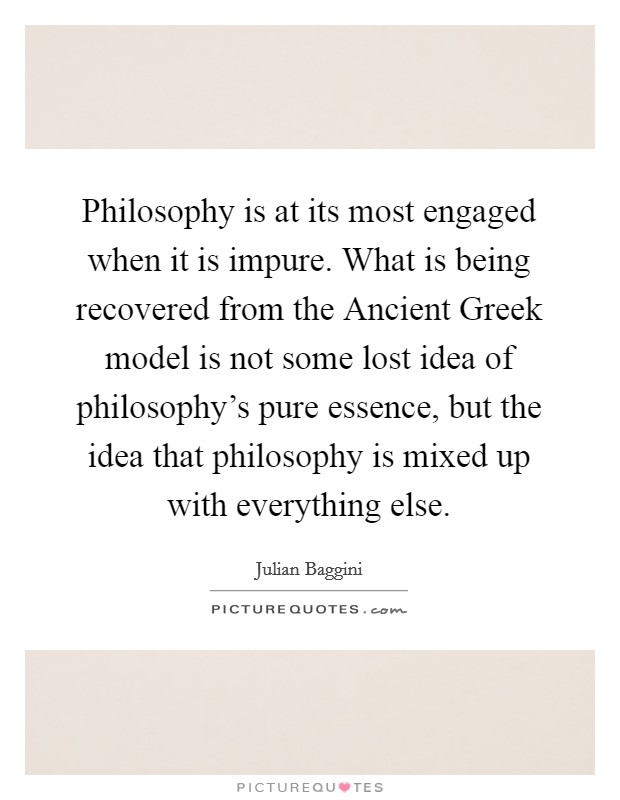 Philosophy is at its most engaged when it is impure. What is being recovered from the Ancient Greek model is not some lost idea of philosophy's pure essence, but the idea that philosophy is mixed up with everything else Picture Quote #1