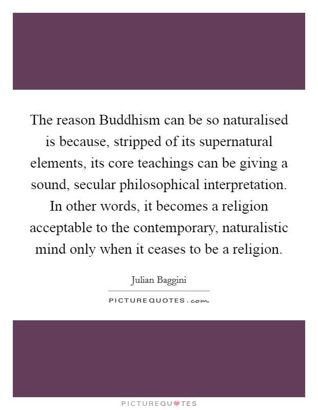 The reason Buddhism can be so naturalised is because, stripped of its supernatural elements, its core teachings can be giving a sound, secular philosophical interpretation. In other words, it becomes a religion acceptable to the contemporary, naturalistic mind only when it ceases to be a religion Picture Quote #1