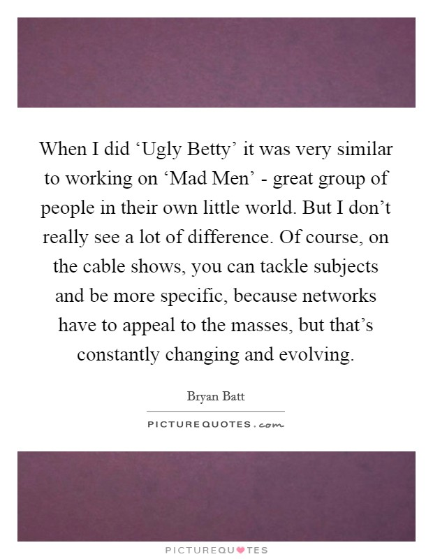 When I did 'Ugly Betty' it was very similar to working on 'Mad Men' - great group of people in their own little world. But I don't really see a lot of difference. Of course, on the cable shows, you can tackle subjects and be more specific, because networks have to appeal to the masses, but that's constantly changing and evolving Picture Quote #1
